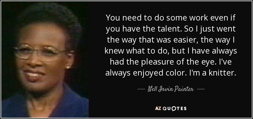 You need to do some work even if you have the talent. So I just went the way that was easier, the way I knew what to do, but I have always had the pleasure of the eye. I've always enjoyed color. I'm a knitter. - Nell Irvin Painter
