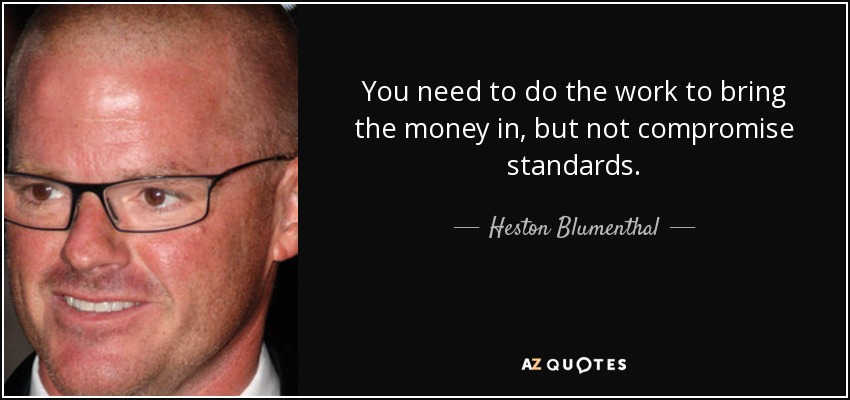 You need to do the work to bring the money in, but not compromise standards. - Heston Blumenthal