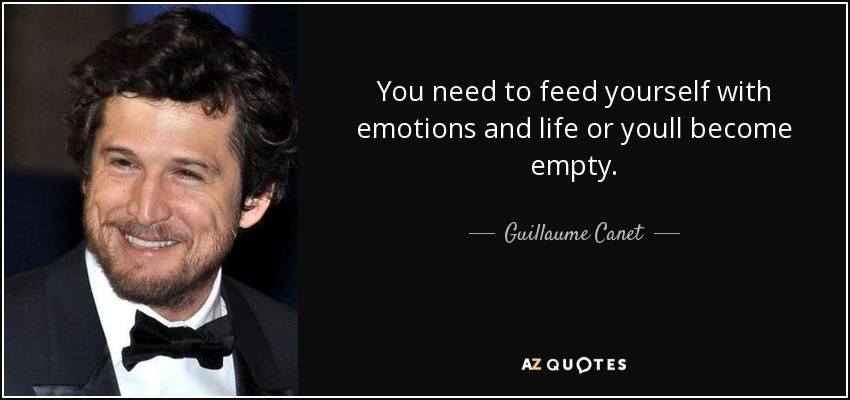 You need to feed yourself with emotions and life or youll become empty. - Guillaume Canet