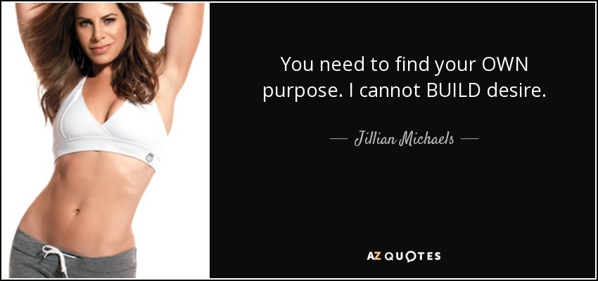You need to find your OWN purpose. I cannot BUILD desire. - Jillian Michaels
