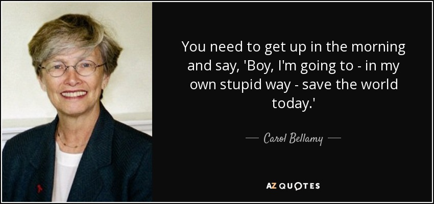You need to get up in the morning and say, 'Boy, I'm going to - in my own stupid way - save the world today.' - Carol Bellamy