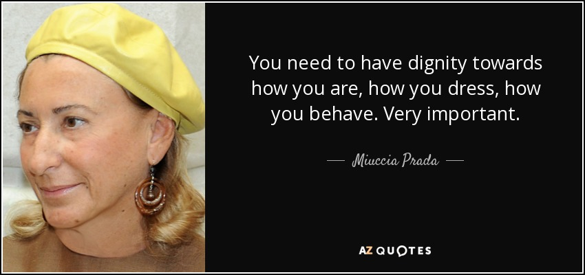 You need to have dignity towards how you are, how you dress, how you behave. Very important. - Miuccia Prada
