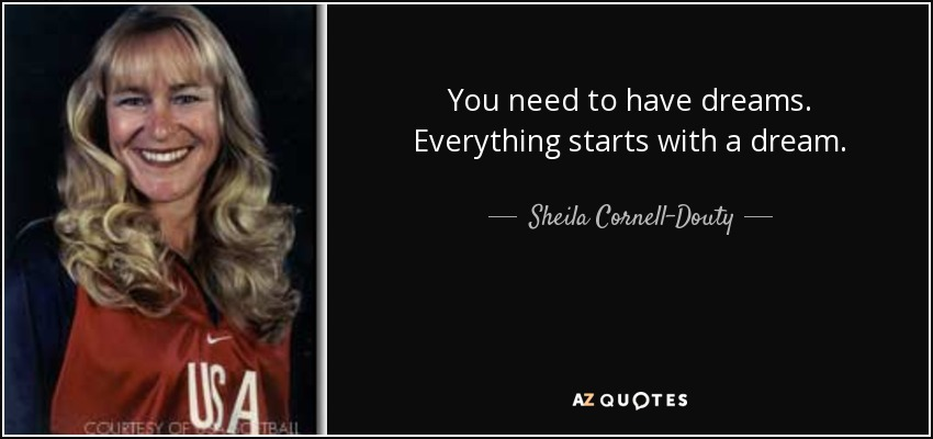 You need to have dreams. Everything starts with a dream. - Sheila Cornell-Douty