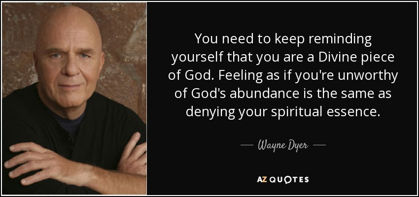 You need to keep reminding yourself that you are a Divine piece of God. Feeling as if you're unworthy of God's abundance is the same as denying your spiritual essence. - Wayne Dyer