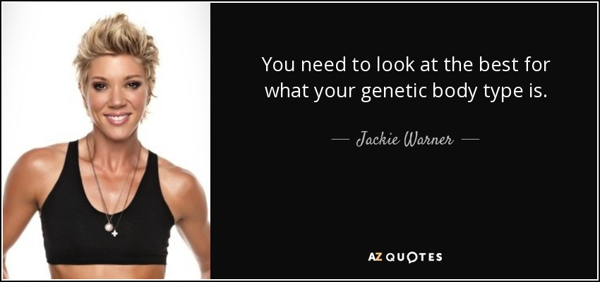 You need to look at the best for what your genetic body type is. - Jackie Warner