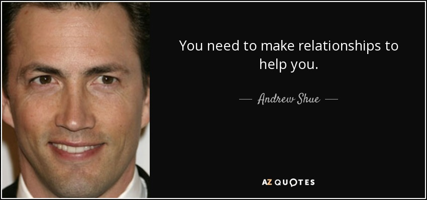 You need to make relationships to help you. - Andrew Shue