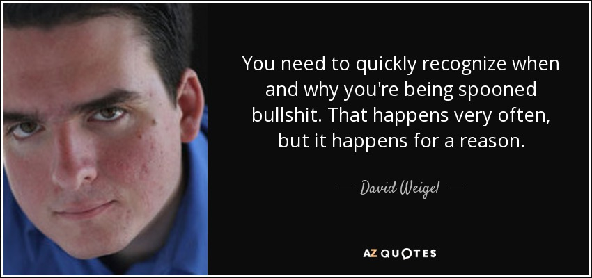 You need to quickly recognize when and why you're being spooned bullshit. That happens very often, but it happens for a reason. - David Weigel