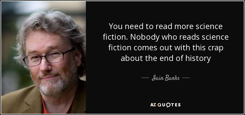 You need to read more science fiction. Nobody who reads science fiction comes out with this crap about the end of history - Iain Banks