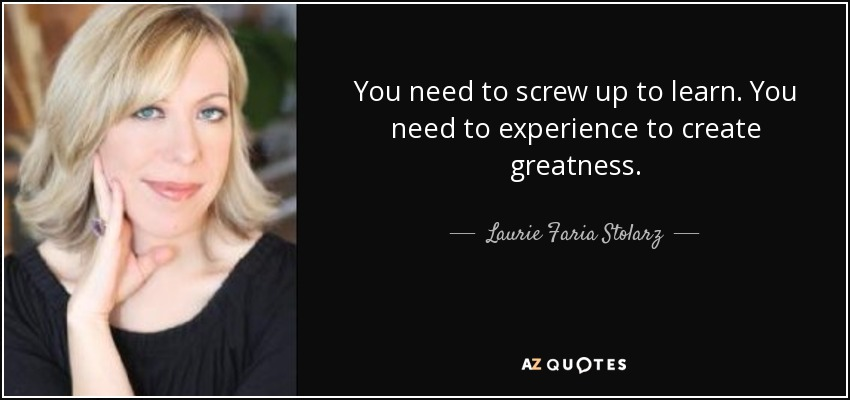 You need to screw up to learn. You need to experience to create greatness. - Laurie Faria Stolarz