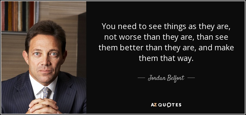 You need to see things as they are, not worse than they are, than see them better than they are, and make them that way. - Jordan Belfort