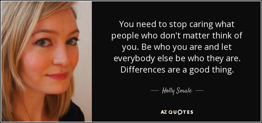 You need to stop caring what people who don't matter think of you. Be who you are and let everybody else be who they are. Differences are a good thing. - Holly Smale
