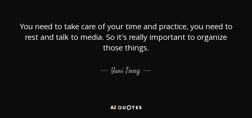 You need to take care of your time and practice, you need to rest and talk to media. So it's really important to organize those things. - Yani Tseng