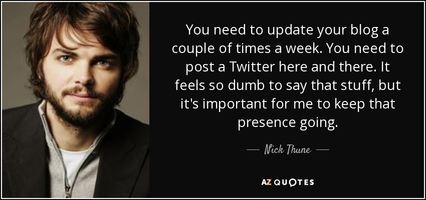 You need to update your blog a couple of times a week. You need to post a Twitter here and there. It feels so dumb to say that stuff, but it's important for me to keep that presence going. - Nick Thune