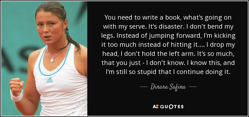 You need to write a book, what's going on with my serve. It's disaster. I don't bend my legs. Instead of jumping forward, I'm kicking it too much instead of hitting it. ... I drop my head, I don't hold the left arm. It's so much, that you just - I don't know. I know this, and I'm still so stupid that I continue doing it. - Dinara Safina