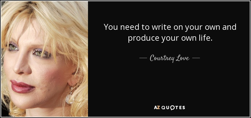 You need to write on your own and produce your own life. - Courtney Love