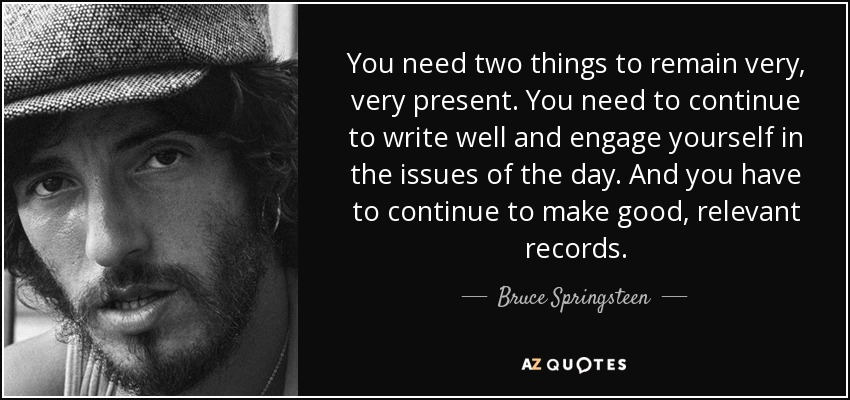 You need two things to remain very, very present. You need to continue to write well and engage yourself in the issues of the day. And you have to continue to make good, relevant records. - Bruce Springsteen