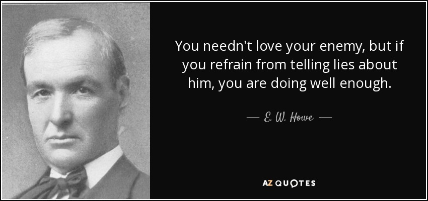 You needn't love your enemy, but if you refrain from telling lies about him, you are doing well enough. - E. W. Howe