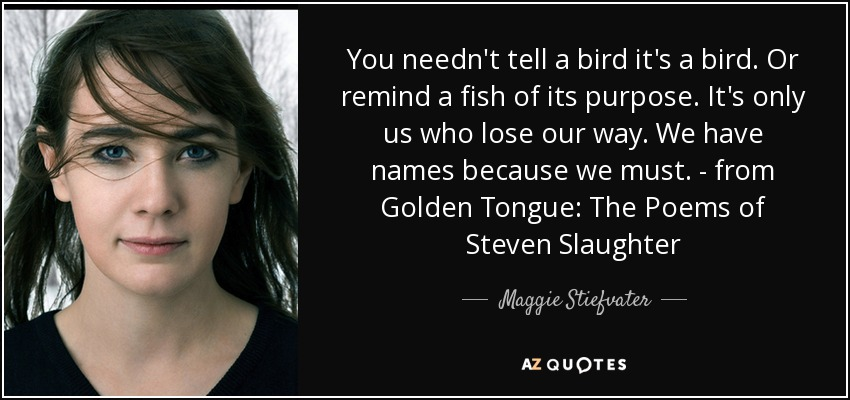 You needn't tell a bird it's a bird. Or remind a fish of its purpose. It's only us who lose our way. We have names because we must. - from Golden Tongue: The Poems of Steven Slaughter - Maggie Stiefvater