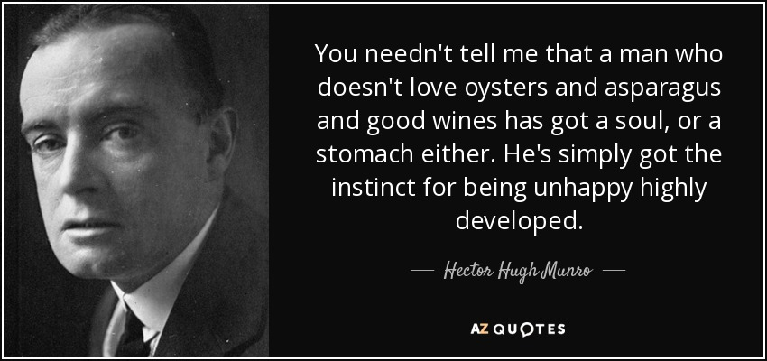 You needn't tell me that a man who doesn't love oysters and asparagus and good wines has got a soul, or a stomach either. He's simply got the instinct for being unhappy highly developed. - Hector Hugh Munro