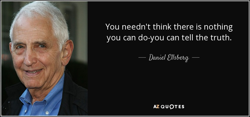 You needn't think there is nothing you can do-you can tell the truth. - Daniel Ellsberg