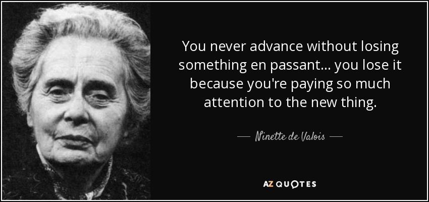 You never advance without losing something en passant... you lose it because you're paying so much attention to the new thing. - Ninette de Valois