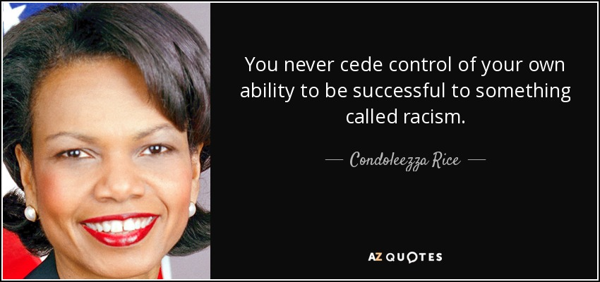 You never cede control of your own ability to be successful to something called racism. - Condoleezza Rice
