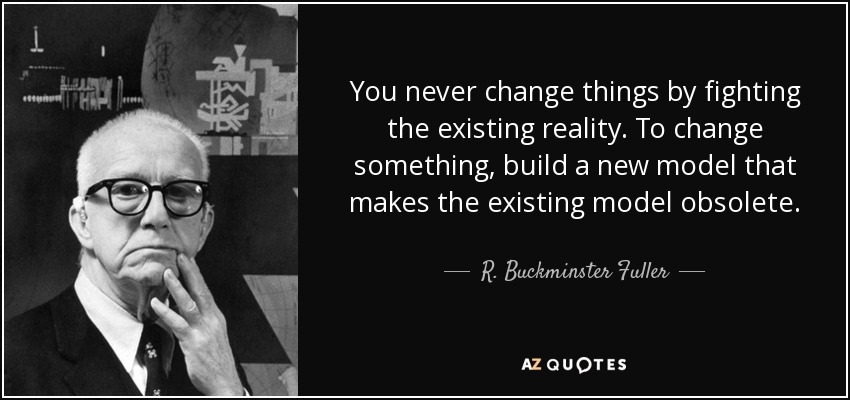 You never change things by fighting the existing reality. To change something, build a new model that makes the existing model obsolete. - R. Buckminster Fuller