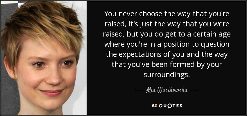 You never choose the way that you're raised, it's just the way that you were raised, but you do get to a certain age where you're in a position to question the expectations of you and the way that you've been formed by your surroundings. - Mia Wasikowska