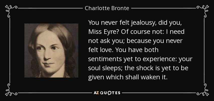 You never felt jealousy, did you, Miss Eyre? Of course not: I need not ask you; because you never felt love. You have both sentiments yet to experience: your soul sleeps; the shock is yet to be given which shall waken it. - Charlotte Bronte