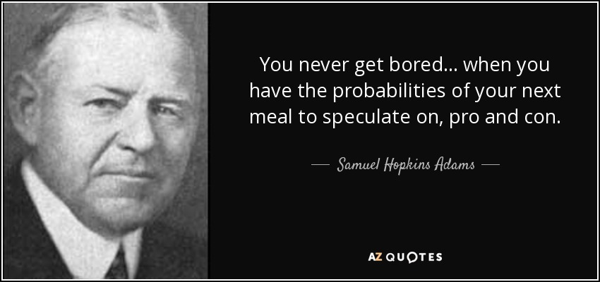 You never get bored ... when you have the probabilities of your next meal to speculate on, pro and con. - Samuel Hopkins Adams