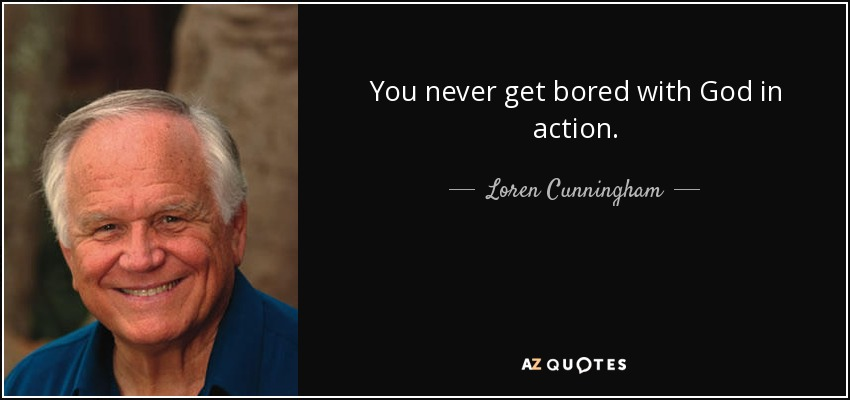 You never get bored with God in action. - Loren Cunningham