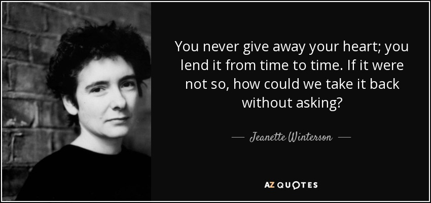 You never give away your heart; you lend it from time to time. If it were not so, how could we take it back without asking? - Jeanette Winterson