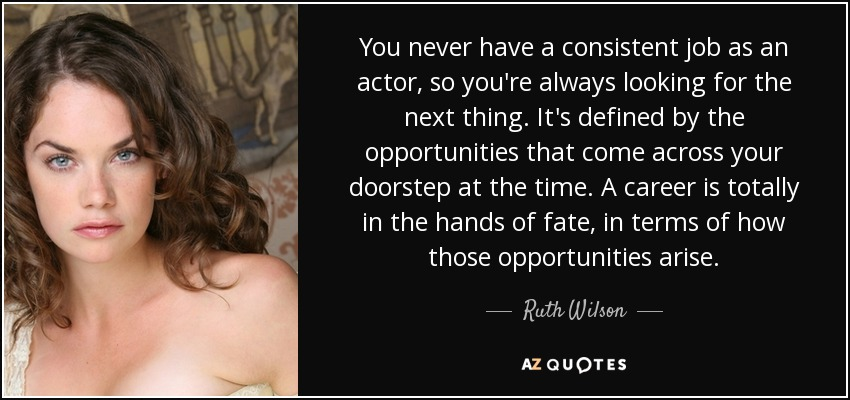 You never have a consistent job as an actor, so you're always looking for the next thing. It's defined by the opportunities that come across your doorstep at the time. A career is totally in the hands of fate, in terms of how those opportunities arise. - Ruth Wilson
