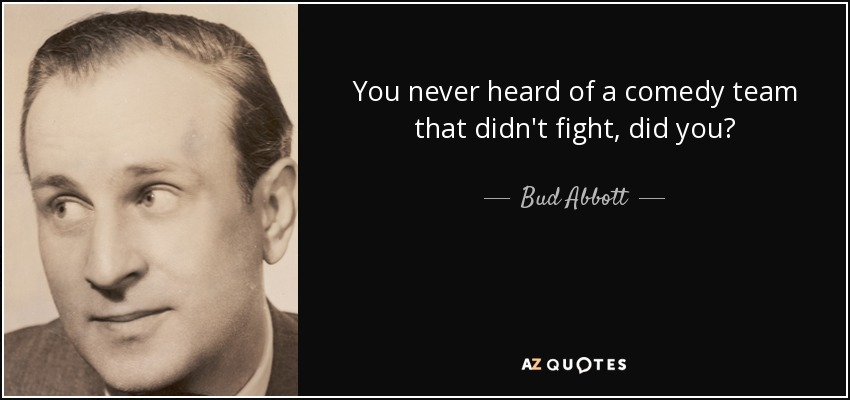 You never heard of a comedy team that didn't fight, did you? - Bud Abbott