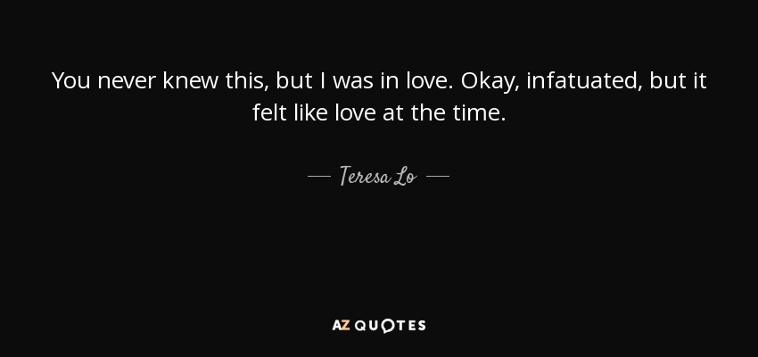 You never knew this, but I was in love. Okay, infatuated, but it felt like love at the time. - Teresa Lo