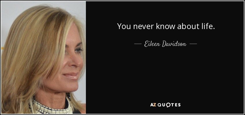 You never know about life. - Eileen Davidson
