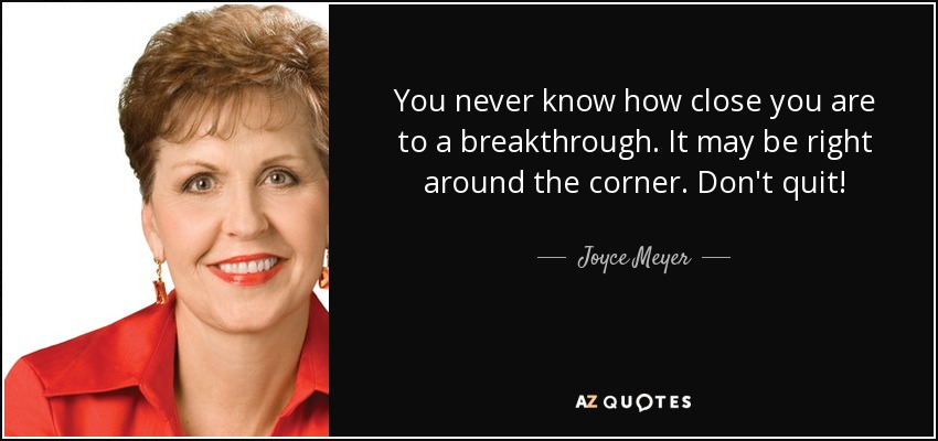 You never know how close you are to a breakthrough. It may be right around the corner. Don't quit! - Joyce Meyer