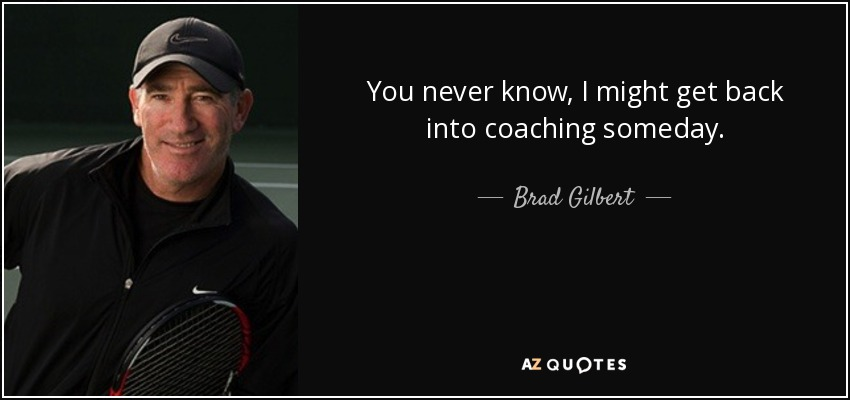 You never know, I might get back into coaching someday. - Brad Gilbert