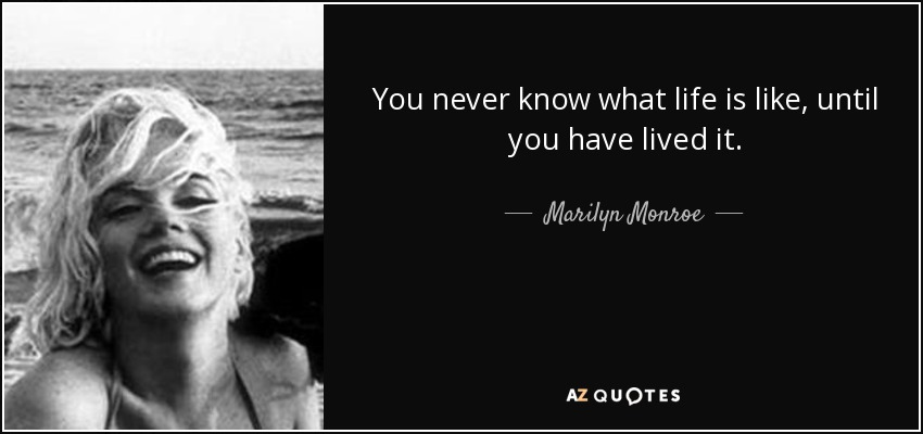 You never know what life is like, until you have lived it. - Marilyn Monroe