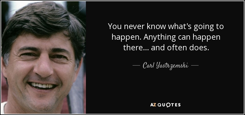 You never know what's going to happen. Anything can happen there... and often does. - Carl Yastrzemski