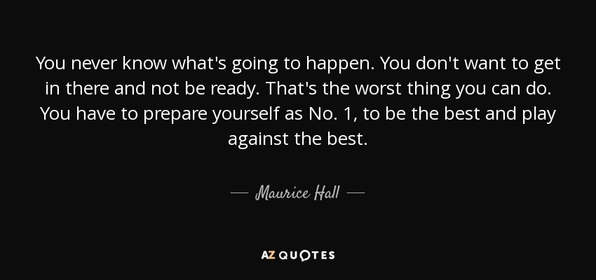 Maurice Hall Quote You Never Know Whats Going To Happen You Dont