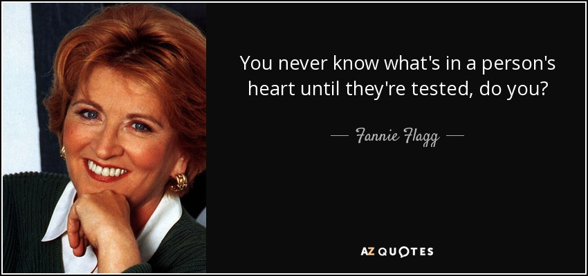 You never know what's in a person's heart until they're tested, do you? - Fannie Flagg