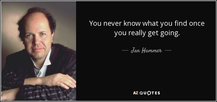 You never know what you find once you really get going. - Jan Hammer