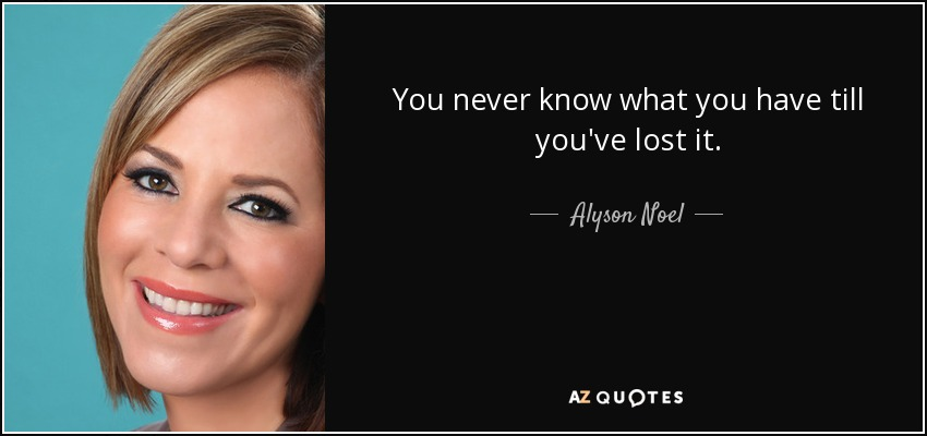 You never know what you have till you've lost it. - Alyson Noel