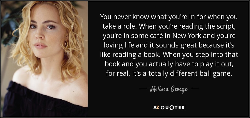You never know what you're in for when you take a role. When you're reading the script, you're in some café in New York and you're loving life and it sounds great because it's like reading a book. When you step into that book and you actually have to play it out, for real, it's a totally different ball game. - Melissa George