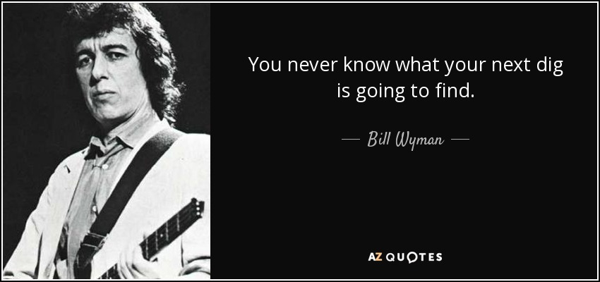 You never know what your next dig is going to find. - Bill Wyman