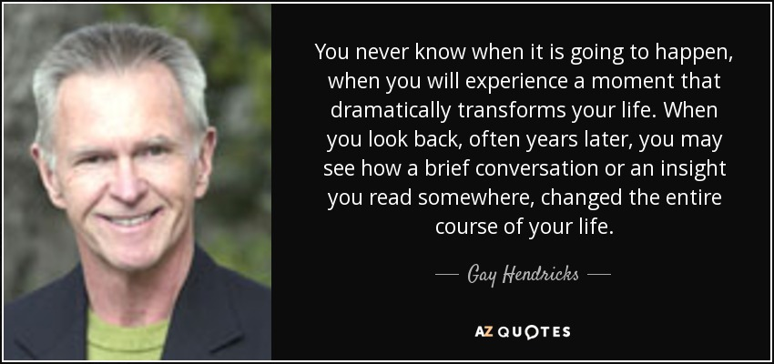 You never know when it is going to happen, when you will experience a moment that dramatically transforms your life. When you look back, often years later, you may see how a brief conversation or an insight you read somewhere, changed the entire course of your life. - Gay Hendricks