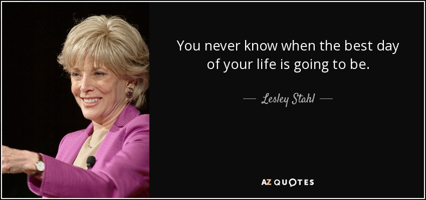 You never know when the best day of your life is going to be. - Lesley Stahl