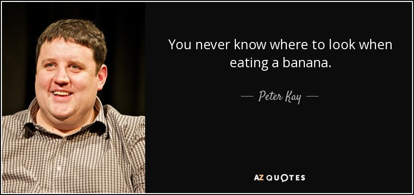 You never know where to look when eating a banana. - Peter Kay
