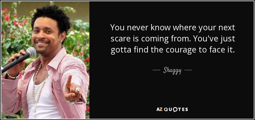 You never know where your next scare is coming from. You've just gotta find the courage to face it. - Shaggy